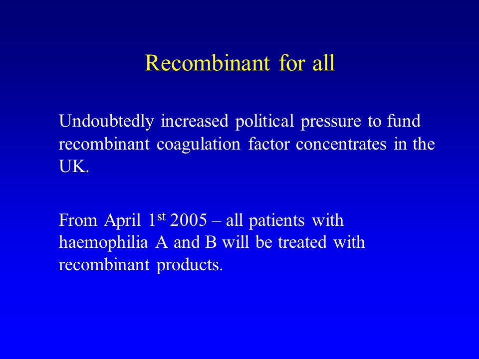 Recombinant for all Undoubtedly increased political pressure to fund recombinant coagulation factor concentrates in the UK.