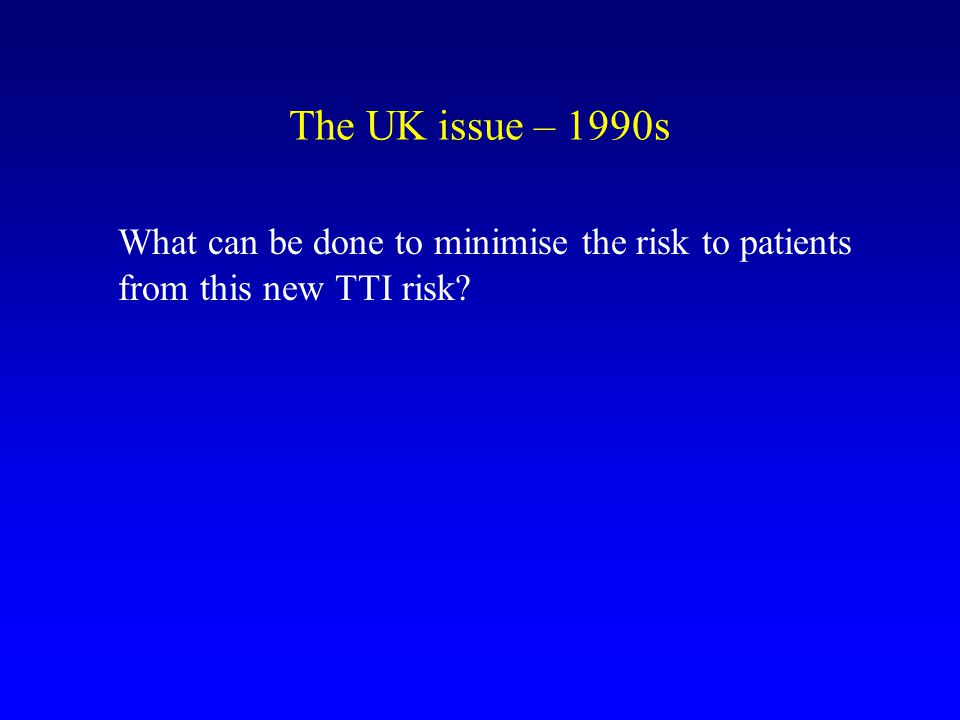 The UK issue – 1990s What can be done to minimise the risk to patients from this new TTI risk