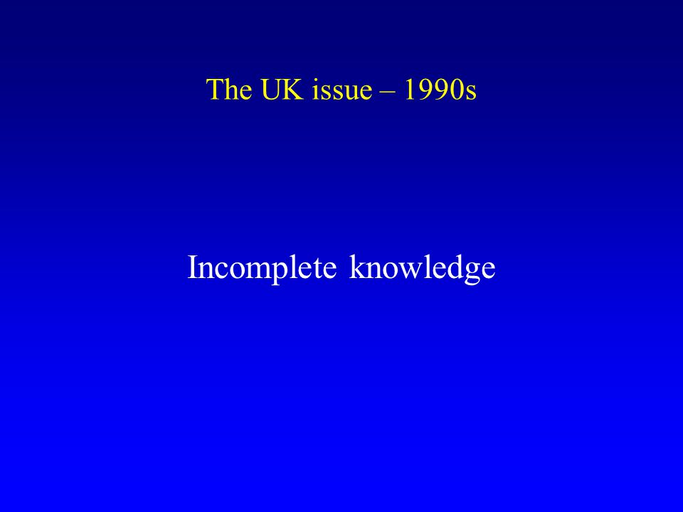 Incomplete knowledge The UK issue – 1990s