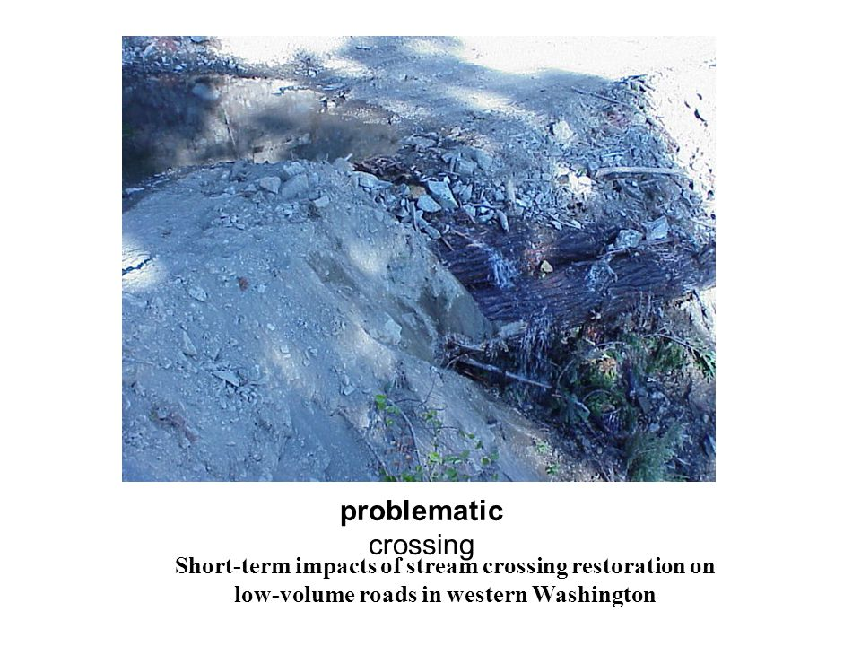 problematic crossing Short-term impacts of stream crossing restoration on low-volume roads in western Washington.