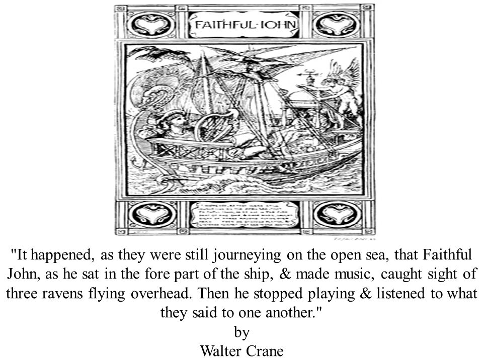 It happened, as they were still journeying on the open sea, that Faithful John, as he sat in the fore part of the ship, & made music, caught sight of three ravens flying overhead.