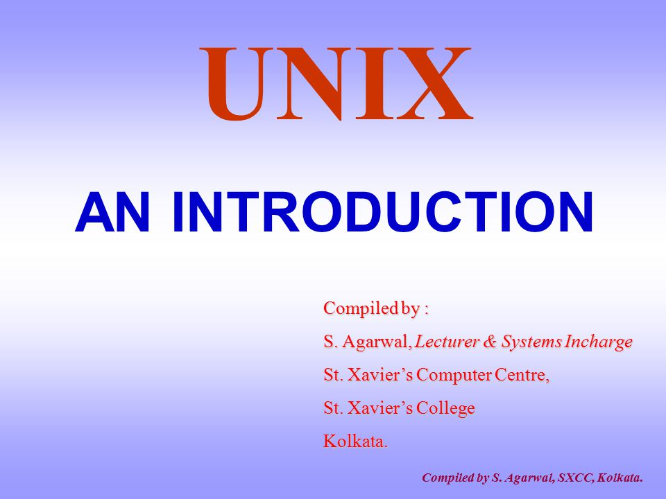 UNIX AN INTRODUCTION Compiled by :