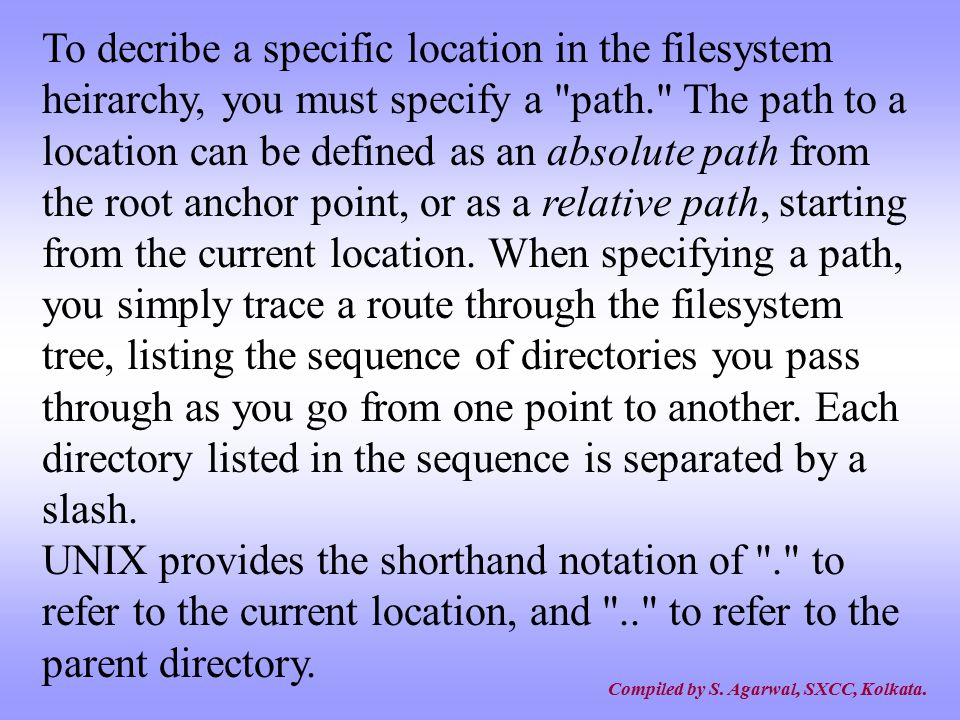 To decribe a specific location in the filesystem heirarchy, you must specify a path. The path to a location can be defined as an absolute path from the root anchor point, or as a relative path, starting from the current location. When specifying a path, you simply trace a route through the filesystem tree, listing the sequence of directories you pass through as you go from one point to another. Each directory listed in the sequence is separated by a slash.