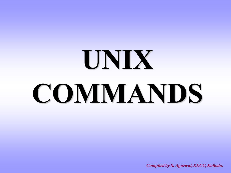 UNIX COMMANDS Compiled by S. Agarwal, SXCC, Kolkata.