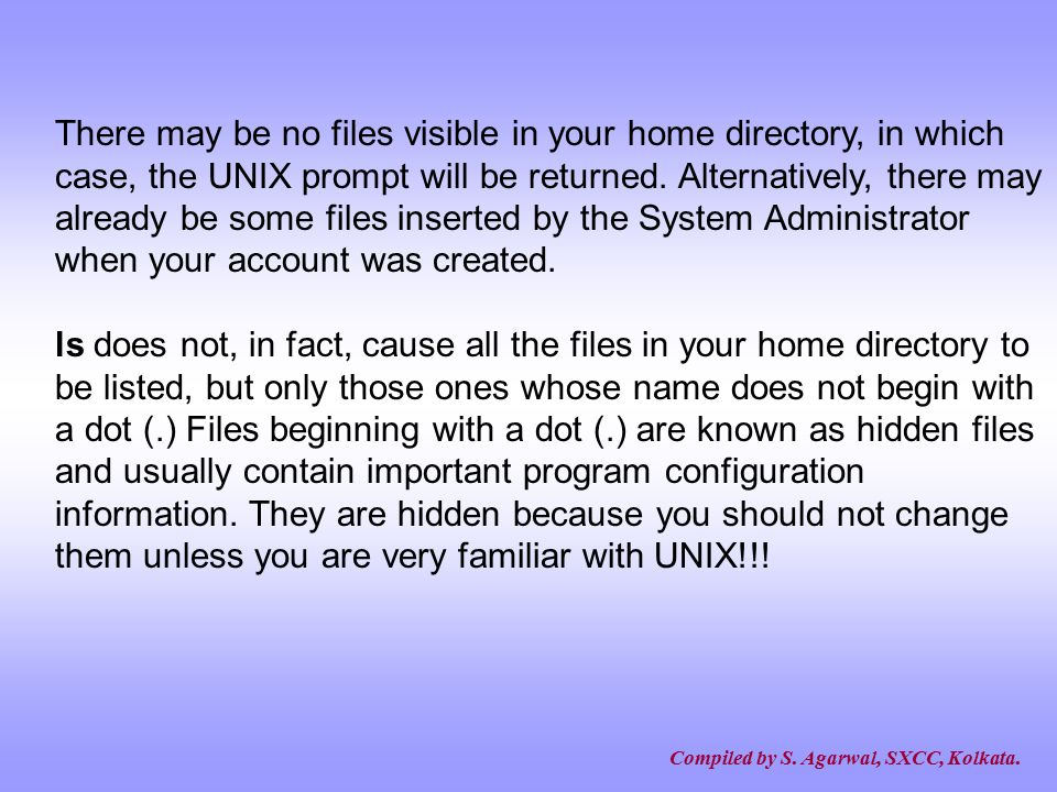 There may be no files visible in your home directory, in which case, the UNIX prompt will be returned. Alternatively, there may already be some files inserted by the System Administrator when your account was created.