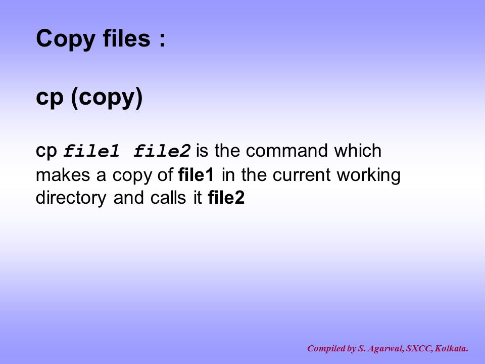 Copy files : cp (copy) cp file1 file2 is the command which makes a copy of file1 in the current working directory and calls it file2.