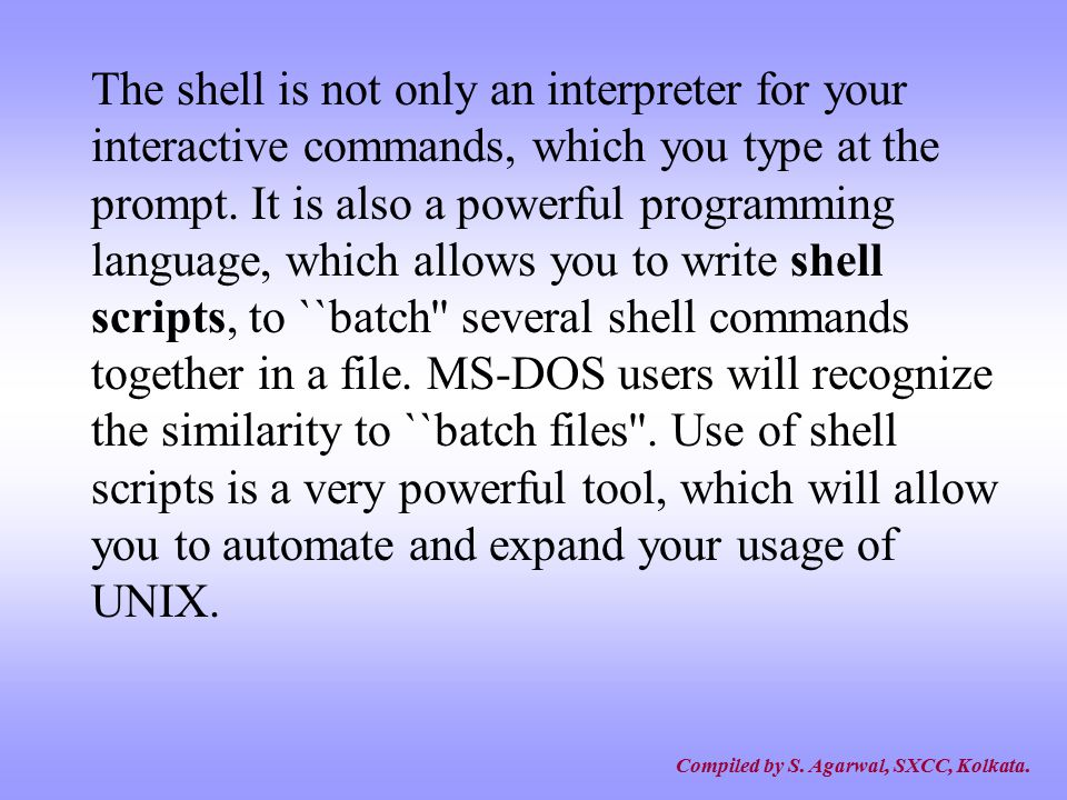 The shell is not only an interpreter for your interactive commands, which you type at the prompt. It is also a powerful programming language, which allows you to write shell scripts, to ``batch several shell commands together in a file. MS-DOS users will recognize the similarity to ``batch files . Use of shell scripts is a very powerful tool, which will allow you to automate and expand your usage of UNIX.