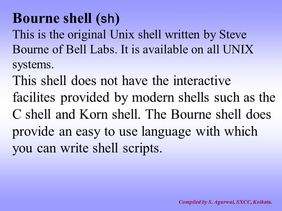 Bourne shell (sh) This is the original Unix shell written by Steve Bourne of Bell Labs. It is available on all UNIX systems.
