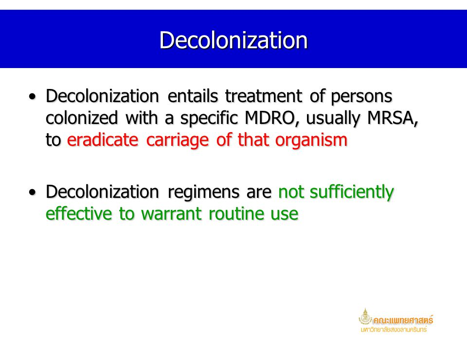 Decolonization Decolonization entails treatment of persons colonized with a specific MDRO, usually MRSA, to eradicate carriage of that organism.