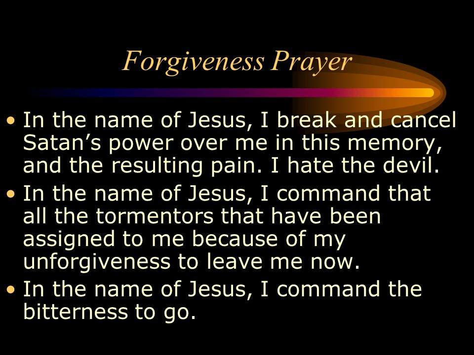 Forgiveness Prayer In the name of Jesus, I break and cancel Satan's power over me in this memory, and the resulting pain. I hate the devil.