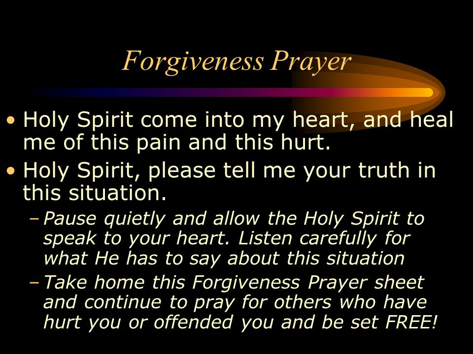 Forgiveness Prayer Holy Spirit come into my heart, and heal me of this pain and this hurt. Holy Spirit, please tell me your truth in this situation.