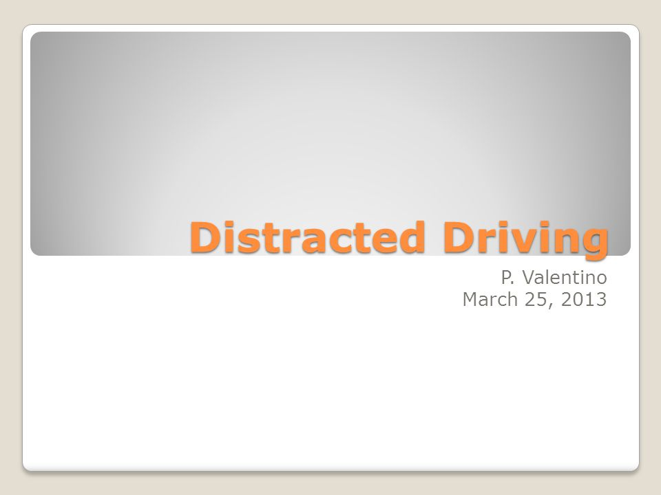 Distracted Driving P. Valentino March 25, 2013