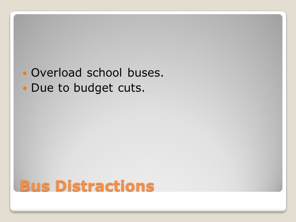 Overload school buses. Due to budget cuts. Bus Distractions