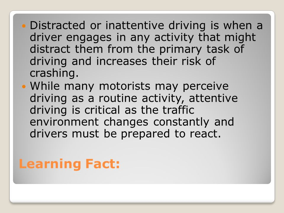 Distracted or inattentive driving is when a driver engages in any activity that might distract them from the primary task of driving and increases their risk of crashing.