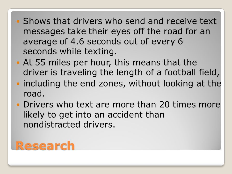 Shows that drivers who send and receive text messages take their eyes off the road for an average of 4.6 seconds out of every 6 seconds while texting.