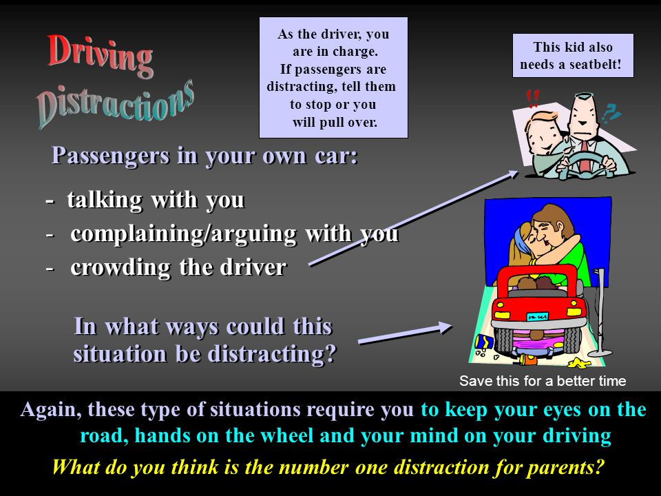 Driving Distractions Passengers in your own car: - talking with you