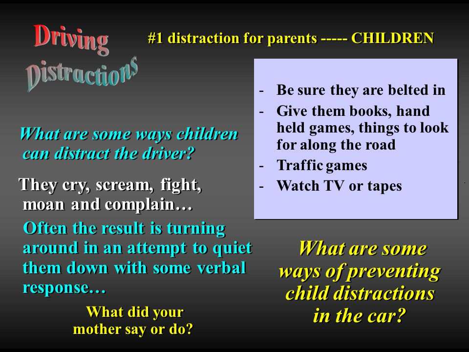 Driving Distractions. #1 distraction for parents ----- CHILDREN. Be sure they are belted in.