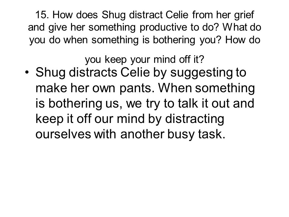 15. How does Shug distract Celie from her grief and give her something productive to do What do you do when something is bothering you How do you keep your mind off it