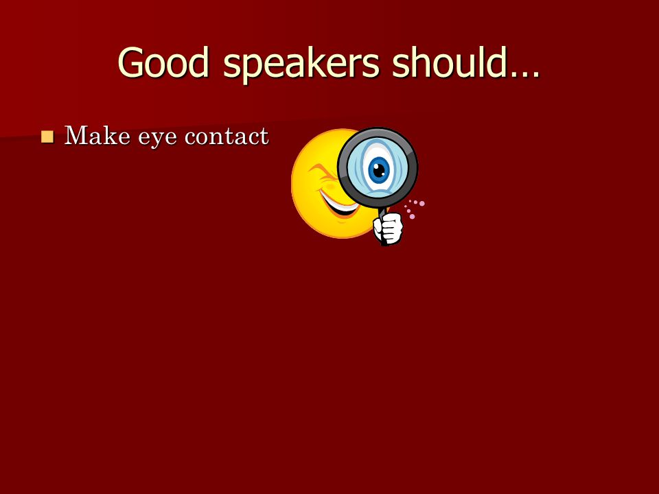 Good speakers should… Make eye contact