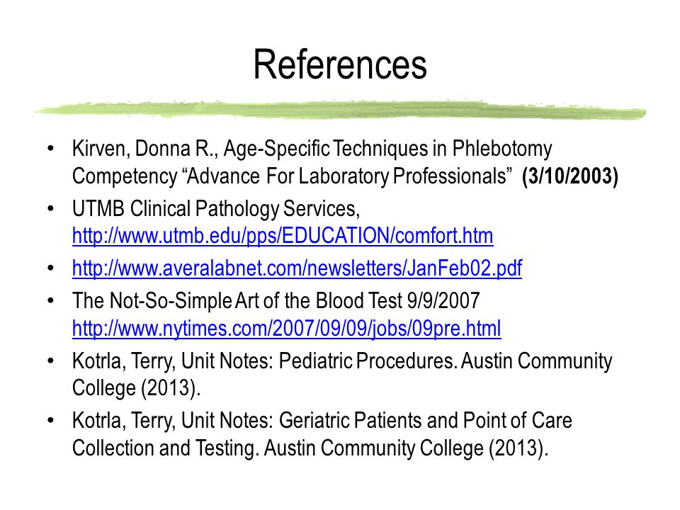 References Kirven, Donna R., Age-Specific Techniques in Phlebotomy Competency Advance For Laboratory Professionals (3/10/2003)