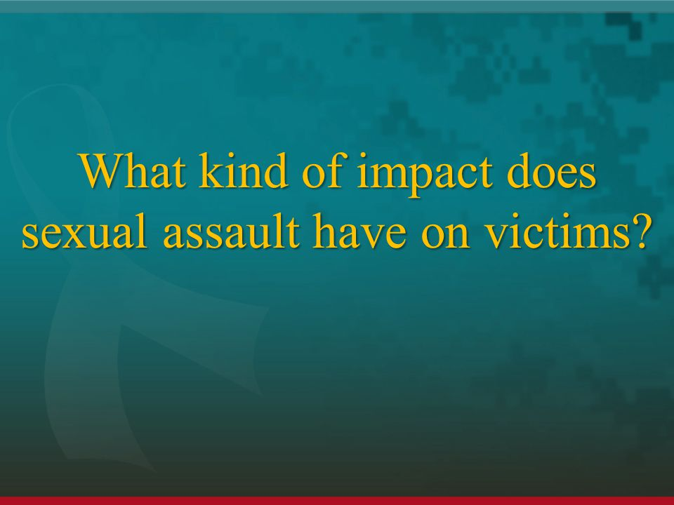What kind of impact does sexual assault have on victims
