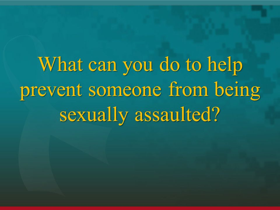 What can you do to help prevent someone from being sexually assaulted