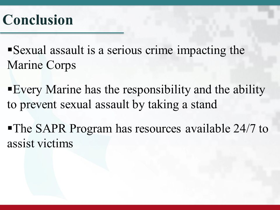Conclusion Sexual assault is a serious crime impacting the Marine Corps.