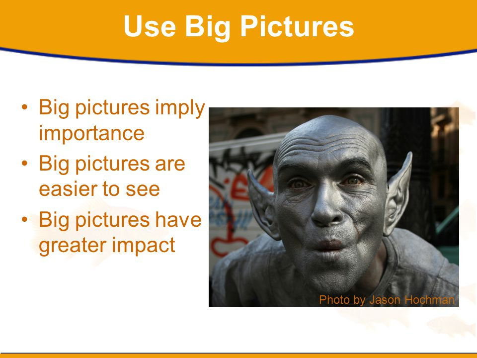 Use Big Pictures Big pictures imply importance
