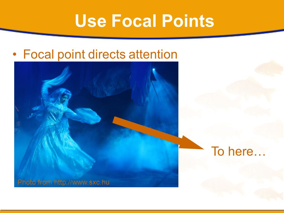 Use Focal Points Focal point directs attention To here…