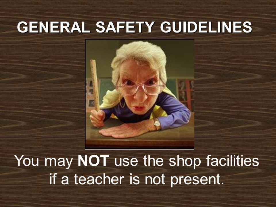 You may NOT use the shop facilities if a teacher is not present.