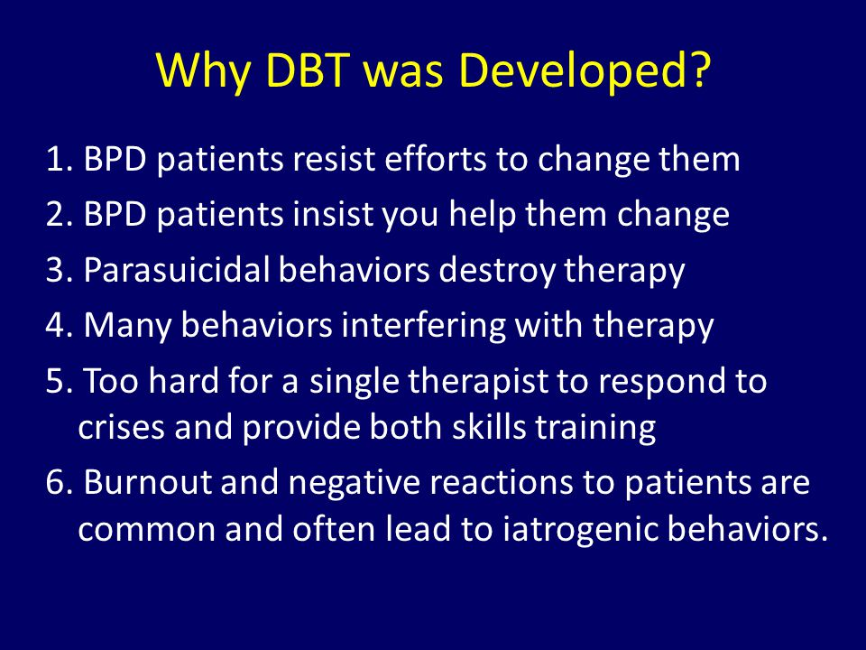 Why DBT was Developed 1. BPD patients resist efforts to change them