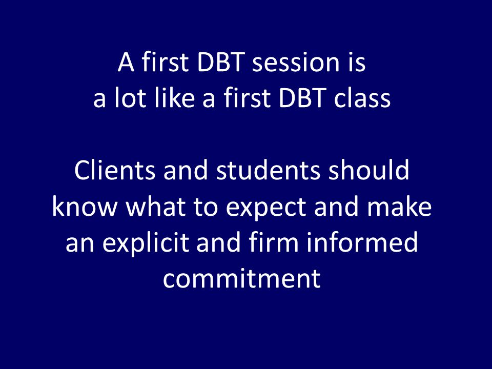 A first DBT session is a lot like a first DBT class Clients and students should know what to expect and make an explicit and firm informed commitment