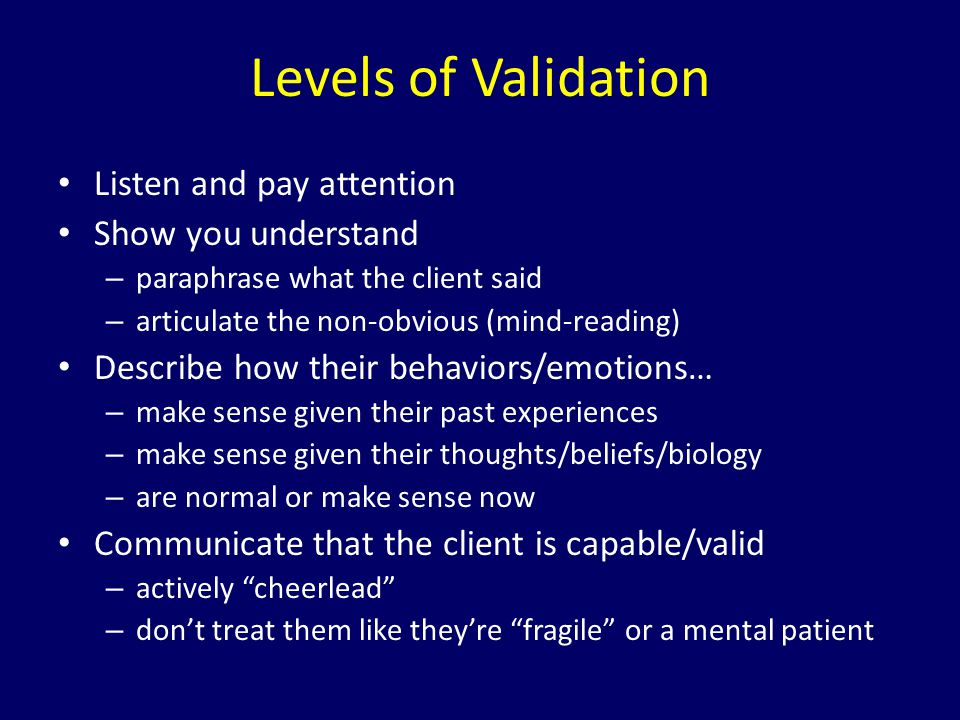 Levels of Validation Listen and pay attention Show you understand