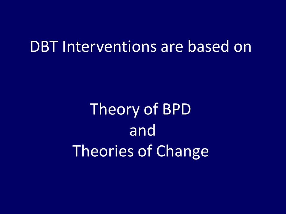 DBT Interventions are based on Theory of BPD and Theories of Change