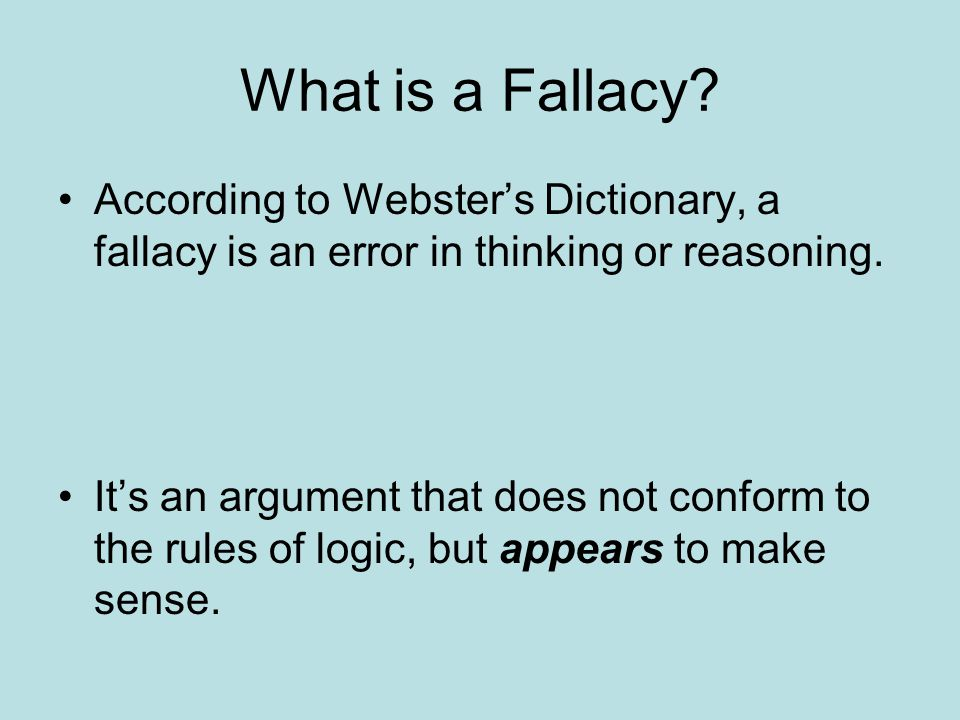 What is a Fallacy According to Webster's Dictionary, a fallacy is an error in thinking or reasoning.