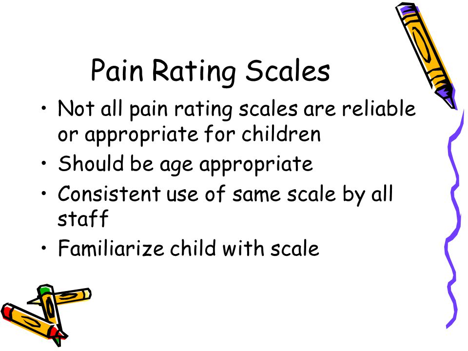 Pain Rating Scales Not all pain rating scales are reliable or appropriate for children. Should be age appropriate.