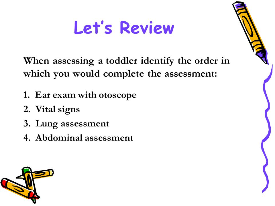 Let's Review When assessing a toddler identify the order in which you would complete the assessment: