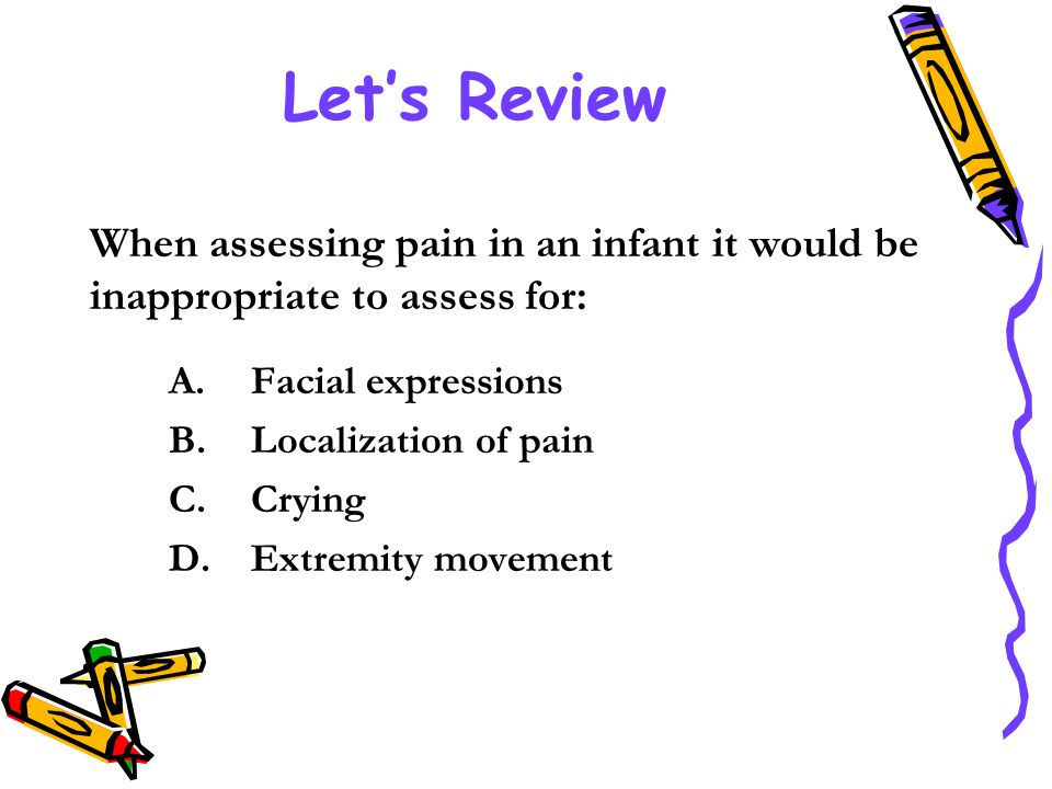 Let's Review When assessing pain in an infant it would be inappropriate to assess for: Facial expressions.