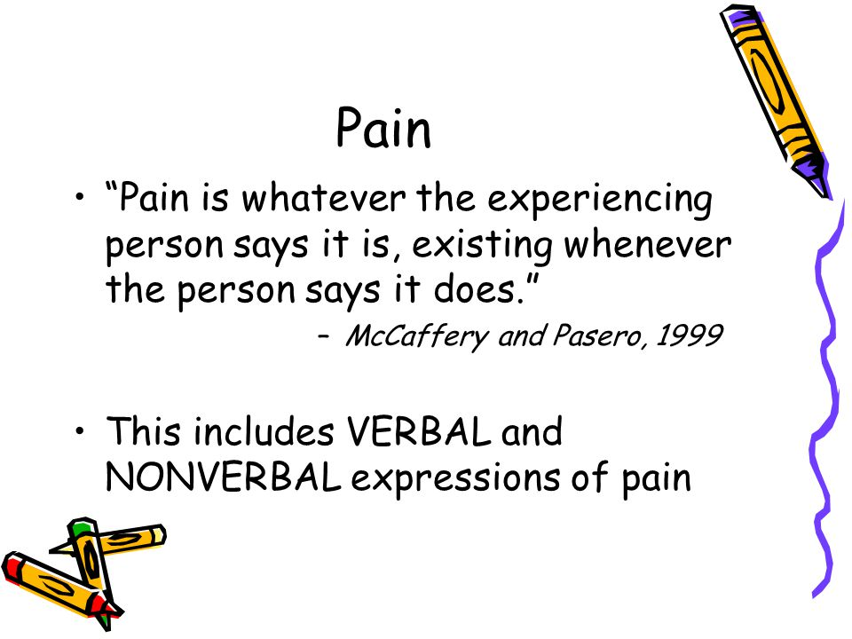 Pain Pain is whatever the experiencing person says it is, existing whenever the person says it does.