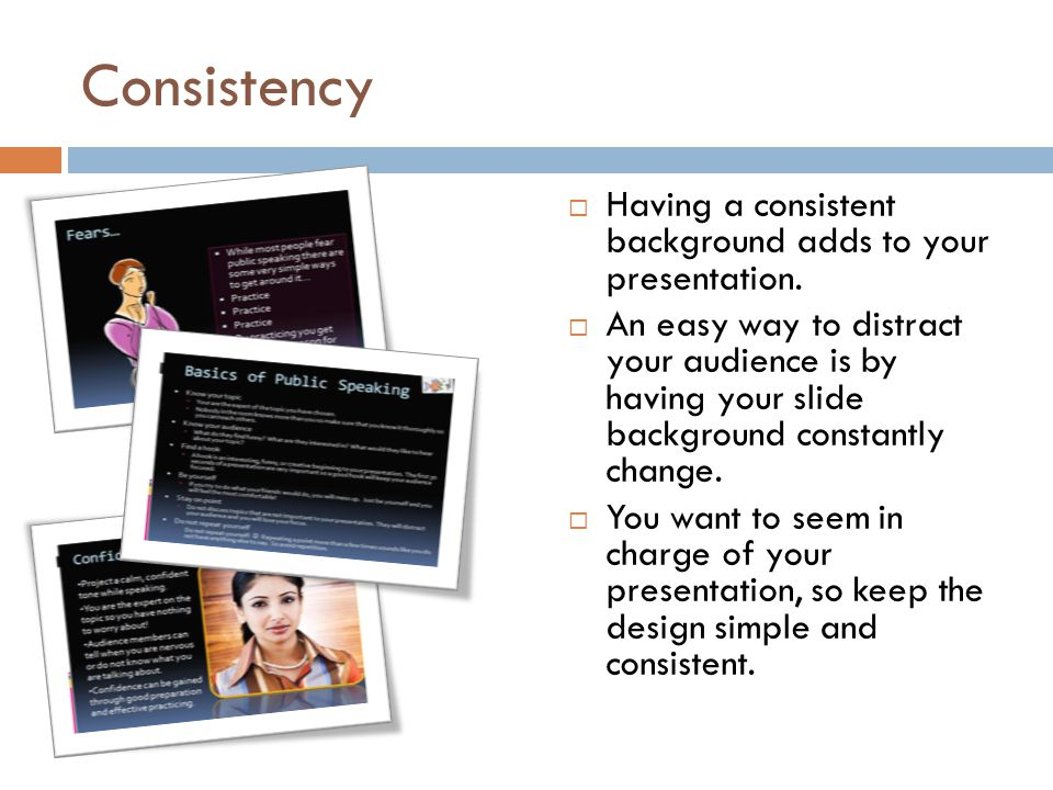 Consistency Having a consistent background adds to your presentation.