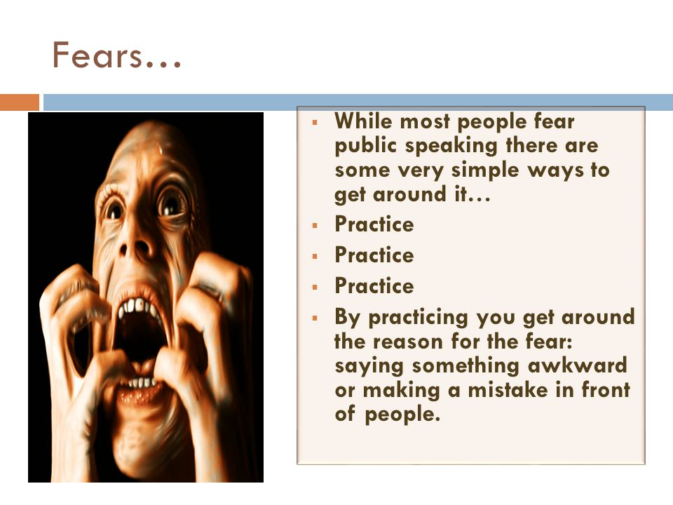 Fears… While most people fear public speaking there are some very simple ways to get around it… Practice.