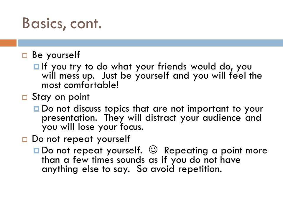 Basics, cont. Be yourself