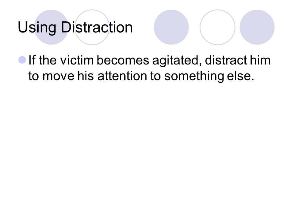 Using Distraction If the victim becomes agitated, distract him to move his attention to something else.