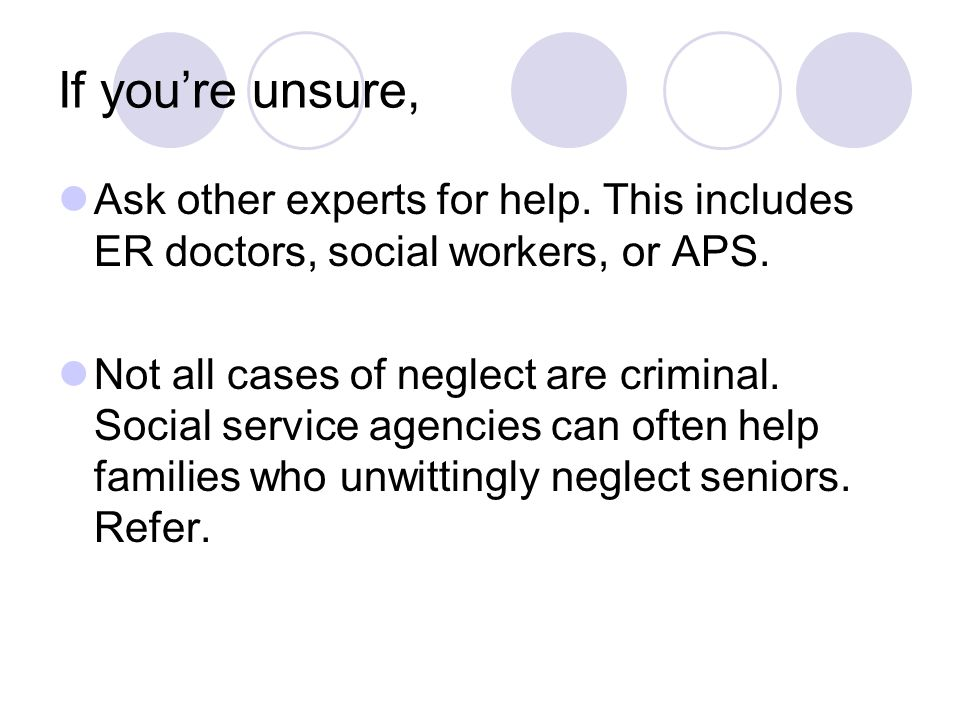 If you're unsure, Ask other experts for help. This includes ER doctors, social workers, or APS.