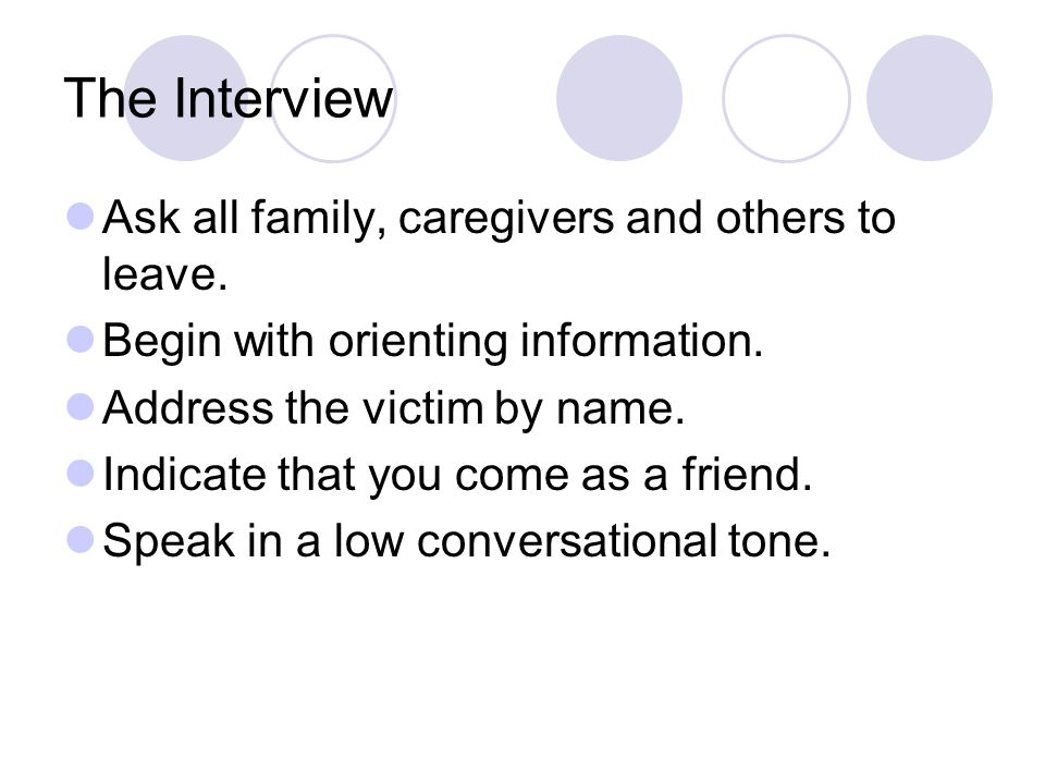 The Interview Ask all family, caregivers and others to leave.