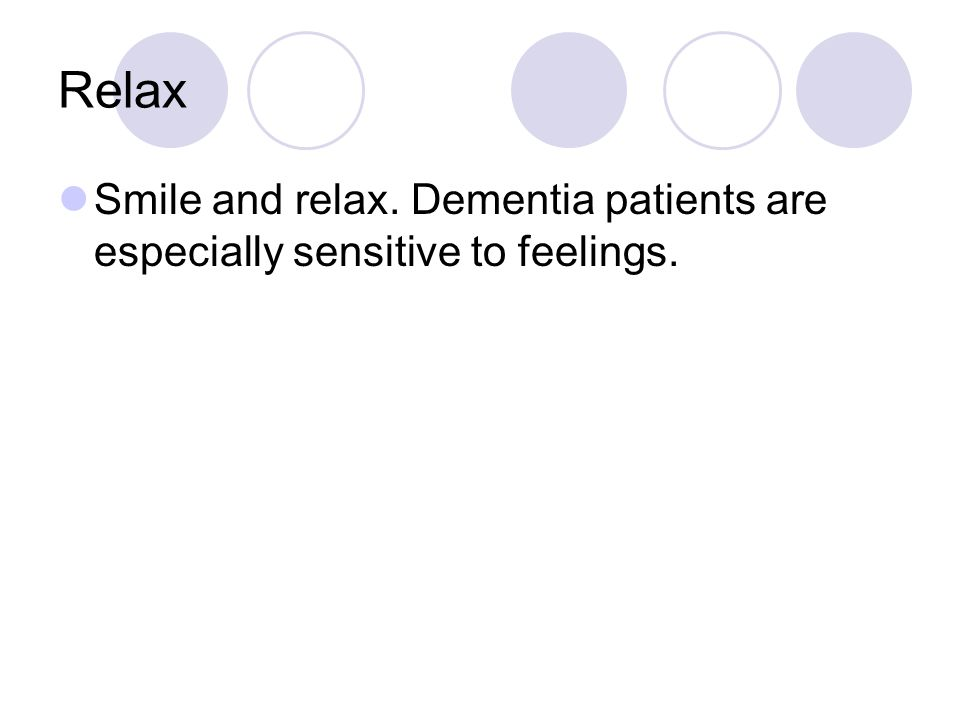 Relax Smile and relax. Dementia patients are especially sensitive to feelings.
