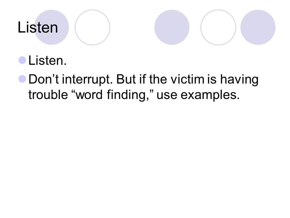 Listen Listen. Don't interrupt. But if the victim is having trouble word finding, use examples.