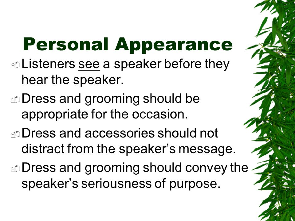 Personal Appearance Listeners see a speaker before they hear the speaker. Dress and grooming should be appropriate for the occasion.
