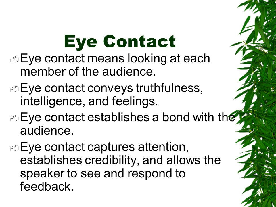Eye Contact Eye contact means looking at each member of the audience.