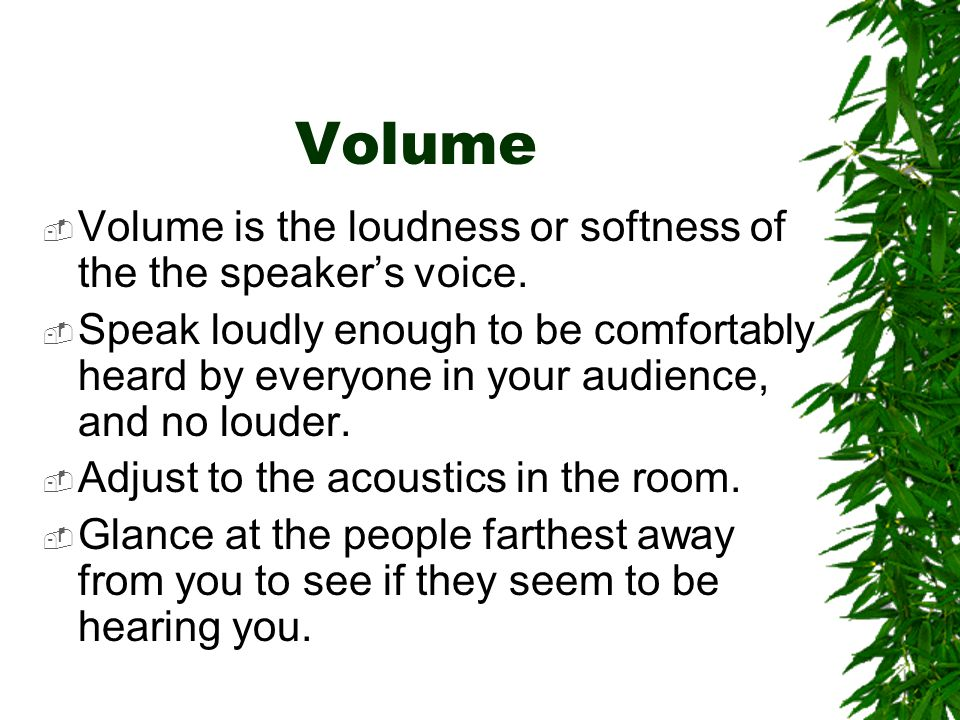 Volume Volume is the loudness or softness of the the speaker's voice.